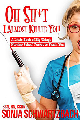 Oh Sh*t, I Almost Killed You! - A Little Book of Big Things Nursing School Forgot to Teach You