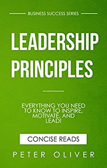 Leadership Principles: Everything You Need To Know To Inspire, Motivate, and Lead!