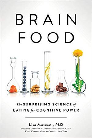 Brain Food: The Surprising Science of Eating for Cognitive Power by Lisa Mosconi Ph.D.