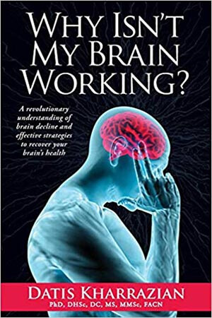 Why Isn't My Brain Working? A Revolutionary Understanding of Brain Decline, Effective Strategies of Recovering Your Brain's Health by Dr. Datis Kharrazian