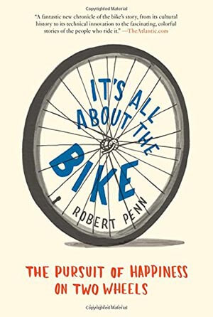 It's All About the Bike: The Pursuit of Happiness on Two Wheels- by Robert Penn